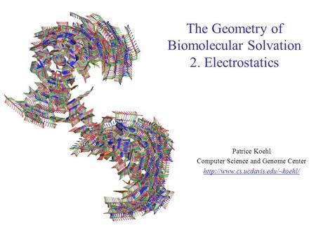 The Geometry of Biomolecular Solvation 2. Electrostatics Patrice Koehl Computer Science and Genome Center