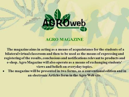 AGRO MAGAZINE The magazine aims in acting as a means of acquaintance for the students of a bilateral virtual classroom and then to be used as the means.