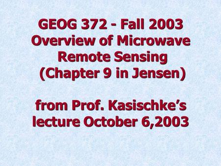 GEOG 372 - Fall 2003 Overview of Microwave Remote Sensing (Chapter 9 in Jensen) from Prof. Kasischke's lecture October 6,2003.