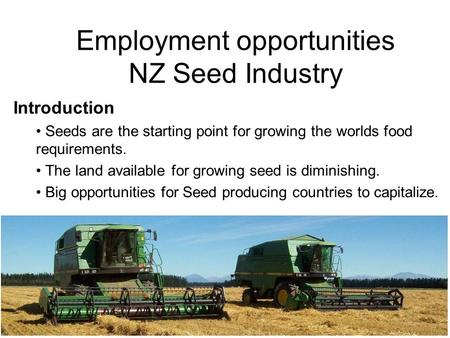 Employment opportunities NZ Seed Industry Introduction Seeds are the starting point for growing the worlds food requirements. The land available for growing.