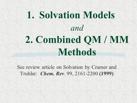 1.Solvation Models and 2. Combined QM / MM Methods See review article on Solvation by Cramer and Truhlar: Chem. Rev. 99, 2161-2200 (1999)