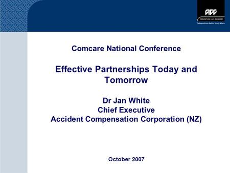 Comcare National Conference Effective Partnerships Today and Tomorrow Dr Jan White Chief Executive Accident Compensation Corporation (NZ) October 2007.