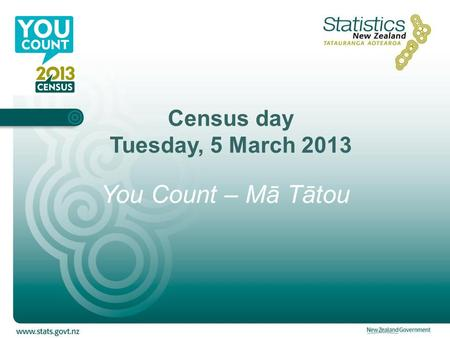 Census day Tuesday, 5 March 2013 You Count – Mā Tātou.