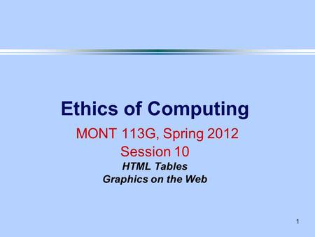 1 Ethics of Computing MONT 113G, Spring 2012 Session 10 HTML Tables Graphics on the Web.