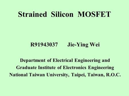 Strained Silicon MOSFET R91943037 Jie-Ying Wei Department of Electrical Engineering and Graduate Institute of Electronics Engineering National Taiwan University,