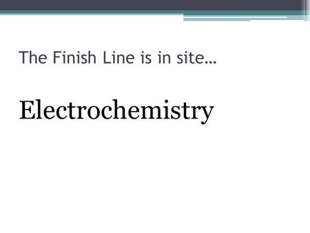 The Finish Line is in site… Electrochemistry. Balancing Redox Equations It is essential to write a correctly balanced equation that represents what happens.