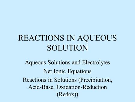 REACTIONS IN AQUEOUS SOLUTION Aqueous Solutions and Electrolytes Net Ionic Equations Reactions in Solutions (Precipitation, Acid-Base, Oxidation-Reduction.