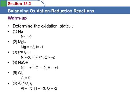Section 18.2 Balancing Oxidation-Reduction Reactions Warm-up Determine the oxidation state… (1) Na Na = 0 (2) MgI 2 Mg = +2, I= -1 (3) (NH 4 ) 2 O N =-3,