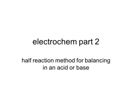 electrochem part 2 half reaction method for balancing in an acid or base.