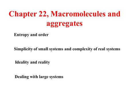 Chapter 22, Macromolecules and aggregates Ideality and reality Simplicity of small systems and complexity of real systems Entropy and order Dealing with.