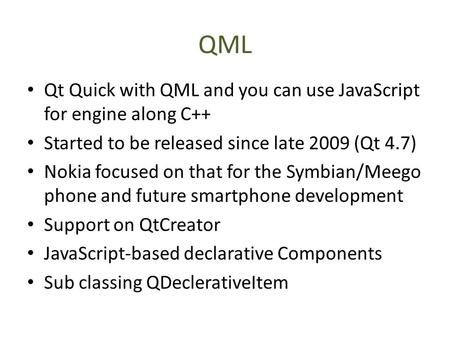 QML Qt Quick with QML and you can use JavaScript for engine along C++ Started to be released since late 2009 (Qt 4.7) Nokia focused on that for the Symbian/Meego.