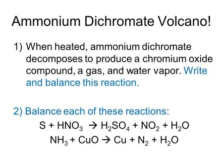 Ammonium Dichromate Volcano! 1)When heated, ammonium dichromate decomposes to produce a chromium oxide compound, a gas, and water vapor. Write and balance.