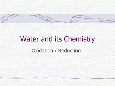 Water and its Chemistry Oxidation / Reduction.