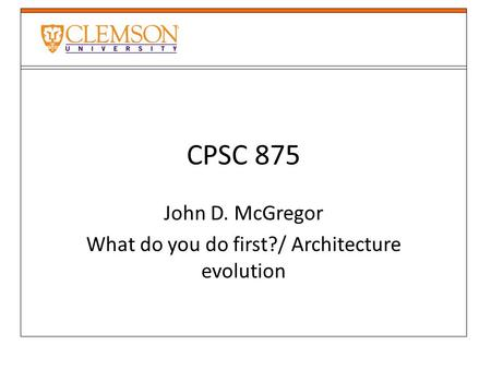 CPSC 875 John D. McGregor What do you do first?/ Architecture evolution.