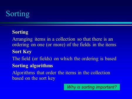 Sorting Sorting Arranging items in a collection so that there is an ordering on one (or more) of the fields in the items Sort Key The field (or fields)