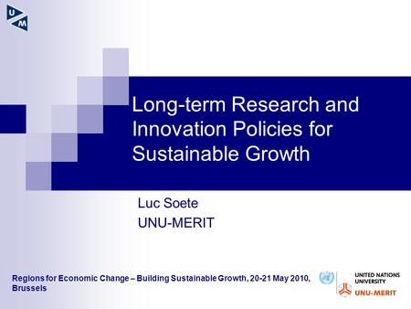 Long-term Research and Innovation Policies for Sustainable Growth Luc Soete UNU-MERIT Regions for Economic Change – Building Sustainable Growth, 20-21.