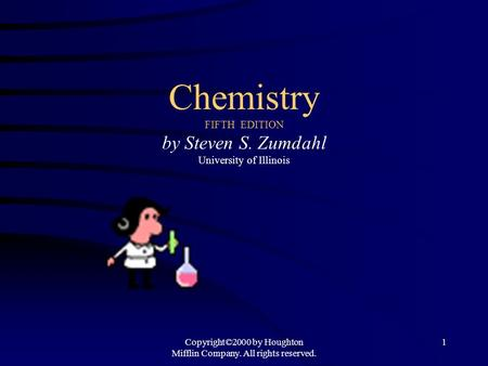 Copyright©2000 by Houghton Mifflin Company. All rights reserved. 1 <strong>Chemistry</strong> FIFTH EDITION by Steven S. Zumdahl University of Illinois.