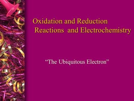 "Oxidation and Reduction Reactions and Electrochemistry Oxidation and Reduction Reactions and Electrochemistry ""The Ubiquitous Electron"""
