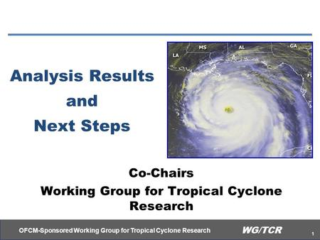 OFCM-Sponsored Working Group for Tropical Cyclone Research 1 WG/TCR Analysis Results and Next Steps Co-Chairs Working Group for Tropical Cyclone Research.