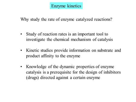 Enzyme kinetics Why study the rate of enzyme catalyzed reactions? Study of reaction rates is an important tool to investigate the chemical mechanism of.