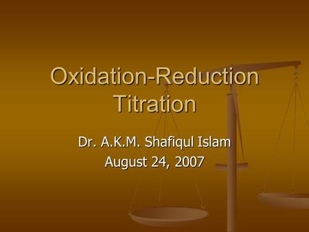 Oxidation-Reduction Titration Dr. A.K.M. Shafiqul Islam August 24, 2007.