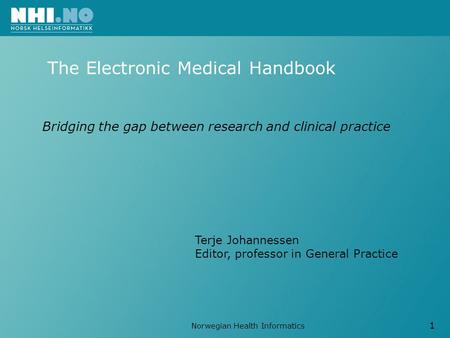Norwegian Health Informatics 1 The Electronic Medical Handbook Terje Johannessen Editor, professor in General Practice Bridging the gap between research.