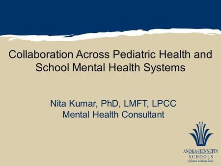 Collaboration Across Pediatric Health and School Mental Health Systems Nita Kumar, PhD, LMFT, LPCC Mental Health Consultant.