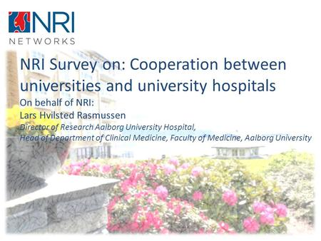 NRI Survey on: Cooperation between universities and university hospitals On behalf of NRI: Lars Hvilsted Rasmussen Director of Research Aalborg University.