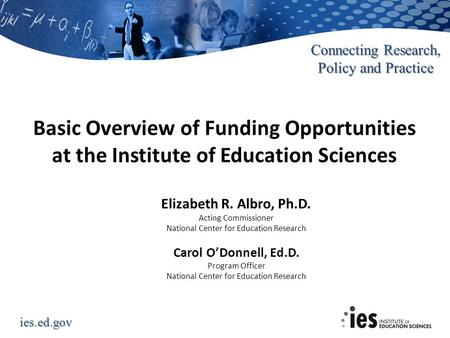 Ies.ed.gov Connecting Research, Policy and Practice Basic Overview of Funding Opportunities at the Institute of Education Sciences Elizabeth R. Albro,