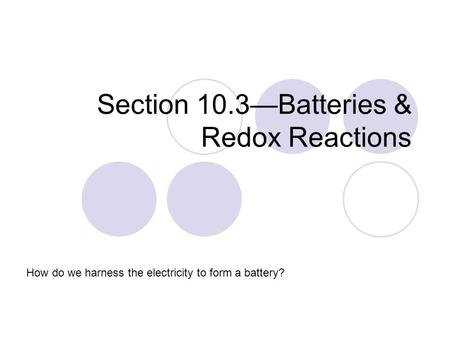 Section 10.3—Batteries & Redox Reactions How do we harness the electricity to form a battery?