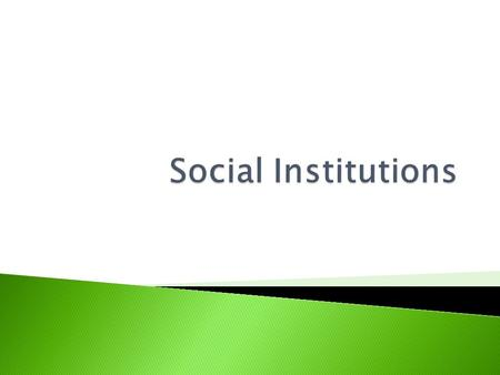  Social Institutions: ◦ The organized, usual, or standard ways by which society meets its basic needs. ◦ Examples: Family, Religion, Education, Economics,