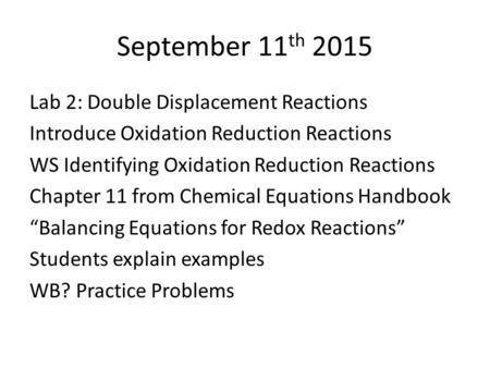 September 11 th 2015 Lab 2: Double Displacement Reactions Introduce Oxidation Reduction Reactions WS Identifying Oxidation Reduction Reactions Chapter.