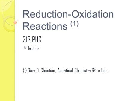 Reduction-Oxidation Reactions (1) 213 PHC 4th lecture (1) Gary D. Christian, Analytical Chemistry,6 th edition.