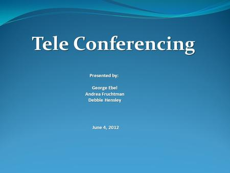 Tele Conferencing Presented by: George Ebel Andrea Fruchtman Debbie Hensley June 4, 2012.