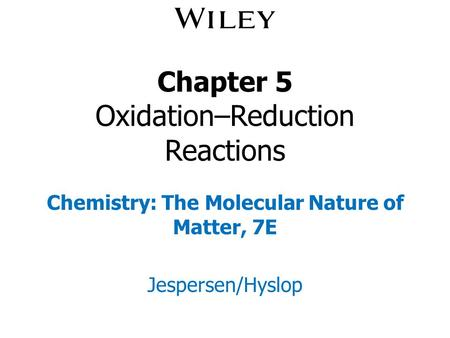 Chapter 5 Oxidation–Reduction Reactions Chemistry: The Molecular Nature of Matter, 7E Jespersen/Hyslop.