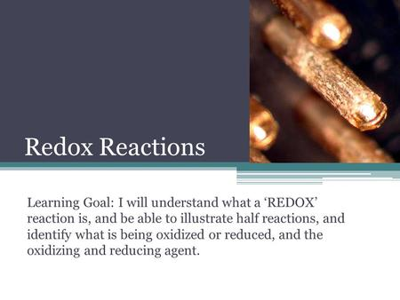 Redox Reactions Learning Goal: I will understand what a 'REDOX' reaction is, and be able to illustrate half reactions, and identify what is being oxidized.