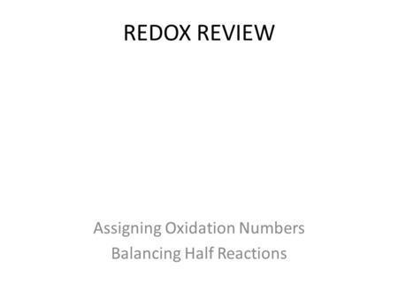 REDOX REVIEW Assigning Oxidation Numbers Balancing Half Reactions.