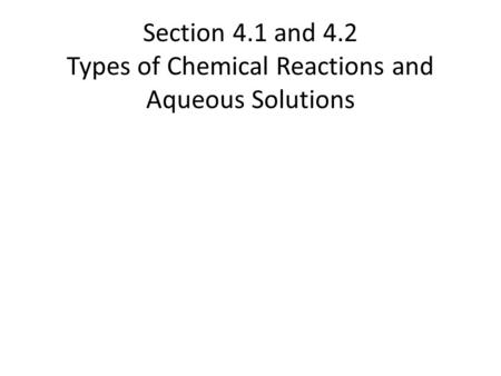 Section 4.1 and 4.2 Types of Chemical Reactions and Aqueous Solutions.