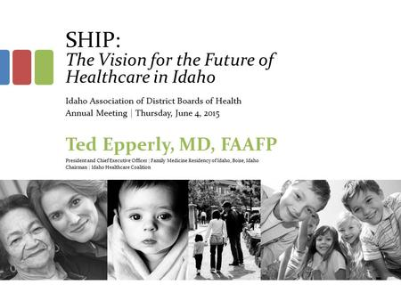 SHIP: The Vision for the Future of Healthcare in Idaho Idaho Association of District Boards of Health Annual Meeting | Thursday, June 4, 2015 Ted Epperly,