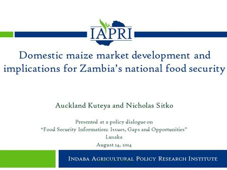 Indaba Agricultural Policy Research Institute I NDABA A GRICULTURAL P OLICY R ESEARCH I NSTITUTE Auckland Kuteya and Nicholas Sitko Presented at a policy.