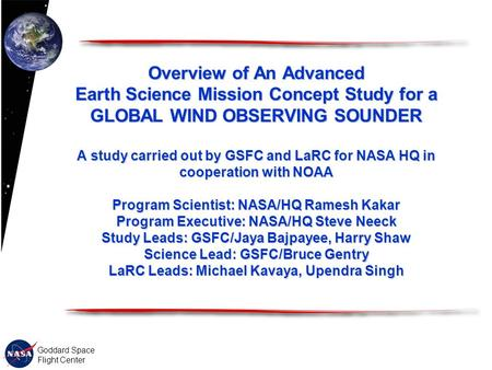 Goddard Space Flight Center Overview of An Advanced Earth Science Mission Concept Study for a GLOBAL WIND OBSERVING SOUNDER A study carried out by GSFC.