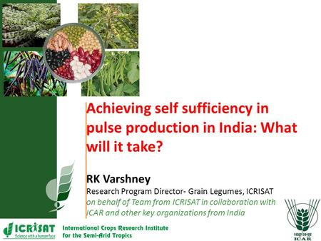 Achieving self sufficiency in pulse production in India: What will it take? RK Varshney Research Program Director- Grain Legumes, ICRISAT on behalf of.