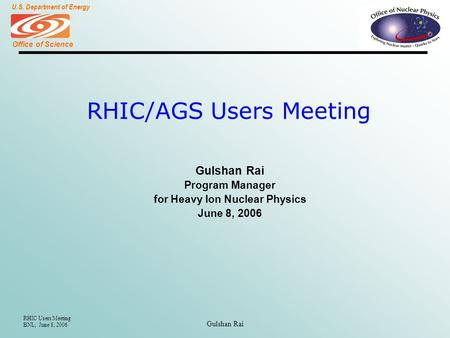 Office of Science U.S. Department of Energy RHIC Users Meeting BNL; June 8, 2006 Gulshan Rai RHIC/AGS Users Meeting Gulshan Rai Program Manager for Heavy.