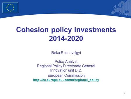 1 European Union Regional Policy – Employment, Social Affairs and Inclusion Cohesion policy investments 2014-2020 Reka Rozsavolgyi Policy Analyst Regional.