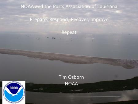 NOAA and the Ports Association of Louisiana Prepare, Respond, Recover, Improve Repeat Tim Osborn NOAA.