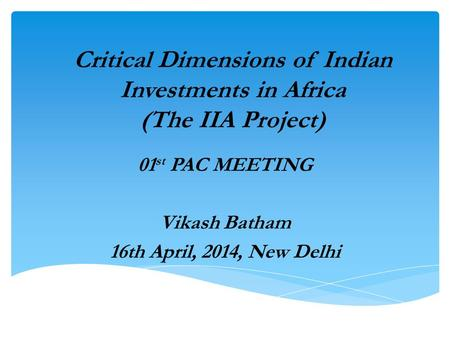 Critical Dimensions of Indian Investments in Africa (The IIA Project) 01 st PAC MEETING Vikash Batham 16th April, 2014, New Delhi.
