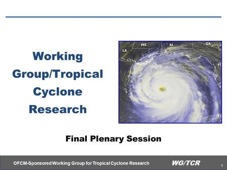 OFCM-Sponsored Working Group for Tropical Cyclone Research 1 WG/TCR Working Group/Tropical Cyclone Research Final Plenary Session.