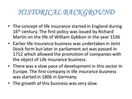 HISTORICAL BACKGROUND The concept of life insurance started in England during 16 th century. The first policy was issued by Richard Martin on the life.
