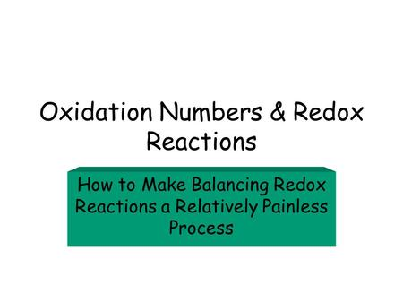 Oxidation Numbers & Redox Reactions How to Make Balancing Redox Reactions a Relatively Painless Process.