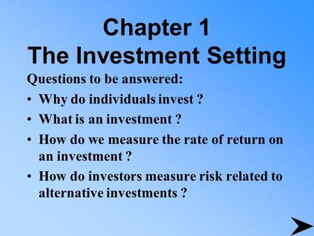 Chapter 1 The Investment Setting Questions to be answered: Why do individuals invest ? What is an investment ? How do we measure the rate of return on.